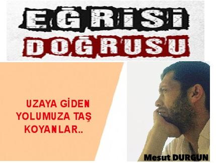 UZAYA GİDEN YOLUMUZA TAŞ KOYANLAR..